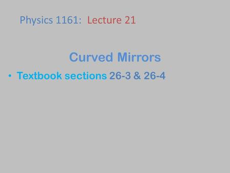 Textbook sections 26-3 & 26-4 Physics 1161: Lecture 21 Curved Mirrors.