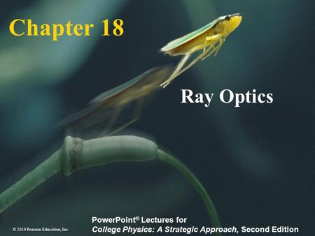 © 2010 Pearson Education, Inc. PowerPoint ® Lectures for College Physics: A Strategic Approach, Second Edition Chapter 18 Ray Optics.
