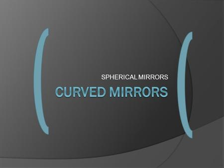 SPHERICAL MIRRORS. Curved Mirrors  Curved mirrors are also called spherical mirrors because they are part of a sphere (ball)  a portion of the sphere.