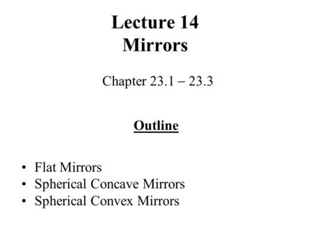 Lecture 14 Mirrors Chapter 23.1  23.3 Outline Flat Mirrors Spherical Concave Mirrors Spherical Convex Mirrors.
