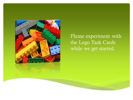Please experiment with the Lego Task Cards while we get started.
