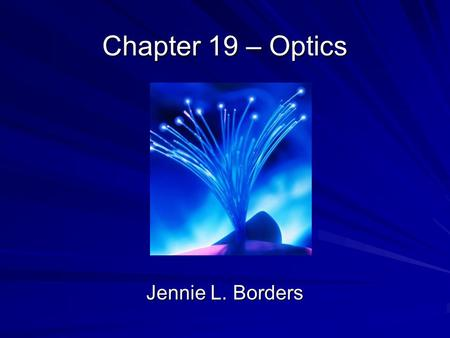 Chapter 19 – Optics Jennie L. Borders. Section 19.1 - Mirrors Optics is the study of how mirrors and lenses form images. A ray diagram shows how rays.