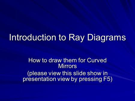 Introduction to Ray Diagrams How to draw them for Curved Mirrors (please view this slide show in presentation view by pressing F5)
