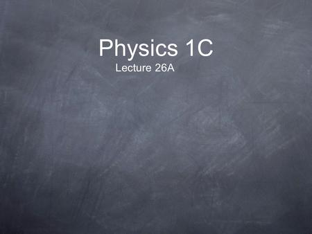 Physics 1C Lecture 26A.