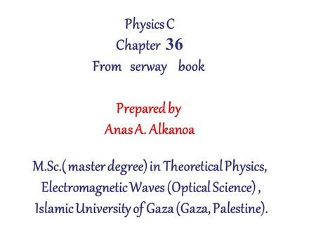 Physics C Chapter 36 From serway book Prepared by Anas A. Alkanoa M.Sc.( master degree) in Theoretical Physics, Electromagnetic Waves (Optical Science),