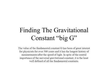 "Finding The Gravitational Constant ""big G"" The value of the fundamental constant G has been of great interest for physicists for over 300 years and it."