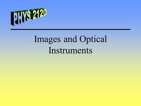 Images and Optical Instruments. Definitions Real Image - Light passes through the image point. Virtual Image - Light does not pass through the image point.
