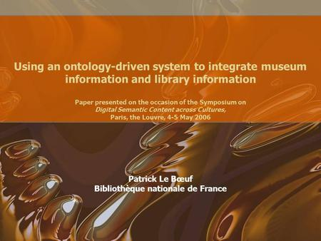 Using an ontology-driven system to integrate museum information and library information Paper presented on the occasion of the Symposium on Digital Semantic.