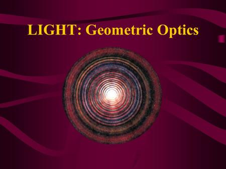 LIGHT: Geometric Optics. The Ray Model of Light Light travels in straight lines under a wide variety of circumstances Light travels in straight line paths.