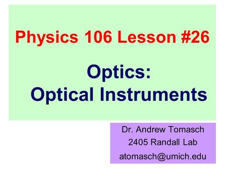 Physics 106 Lesson #26 Dr. Andrew Tomasch 2405 Randall Lab Optics: Optical Instruments.