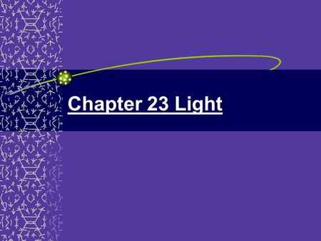 Chapter 23 Light. Chapter 23 23.1 Ray Model of Light Light travels in straight lines Ray model of light - light travels in straight line paths called.