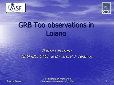 3rd Integral Bart Work Shop Chocerady - November 1-3, 2004 1 Patrizia Ferrero GRB Too observations in Loiano Patrizia Ferrero (IASF-BO, OACT & Universita'