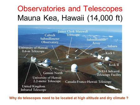 Observatories and Telescopes Mauna Kea, Hawaii (14,000 ft) Why do telescopes need to be located at high altitude and dry climate ?