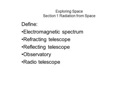 Exploring Space Section 1 Radiation from Space Define: Electromagnetic spectrum Refracting telescope Reflecting telescope Observatory Radio telescope.