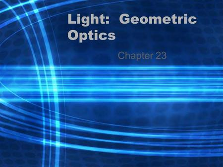 Light: Geometric Optics Chapter 23. 23-1 Ray Model of Light Light travels in a straight line so a ray model is used to show what is happening to the light.