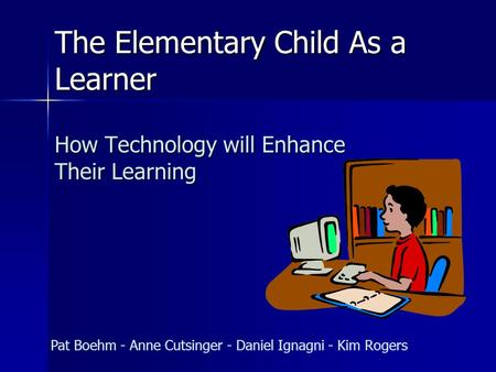 The Elementary Child As a Learner How Technology will Enhance Their Learning Pat Boehm - Anne Cutsinger - Daniel Ignagni - Kim Rogers.