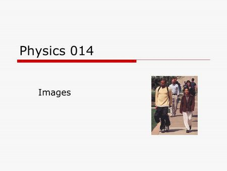 Physics 014 Images. Topics  Plane mirrors  Spherical mirrors  Thin lenses.