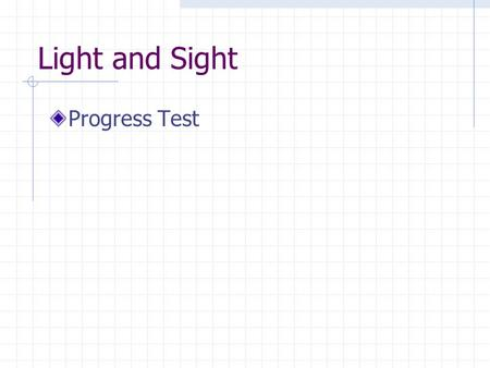 Light and Sight Progress Test. Light is a form of energy 1. True 2. False.