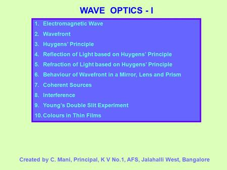 WAVE OPTICS - I 1.Electromagnetic Wave 2.Wavefront 3.Huygens' Principle 4.Reflection of Light based on Huygens' Principle 5.Refraction of Light based on.