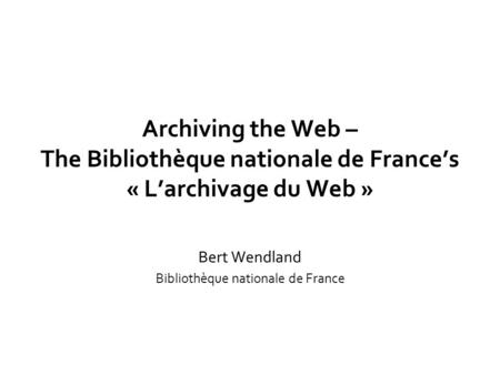 Archiving the Web – The Bibliothèque nationale de France's « L'archivage du Web » Bert Wendland Bibliothèque nationale de France.