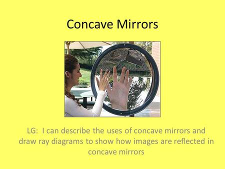 Concave Mirrors LG: I can describe the uses of concave mirrors and draw ray diagrams to show how images are reflected in concave mirrors.
