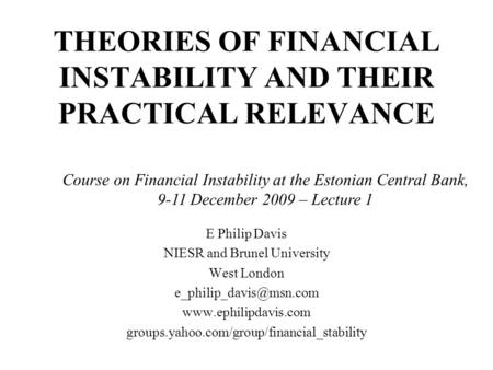 THEORIES OF FINANCIAL INSTABILITY AND THEIR PRACTICAL RELEVANCE E Philip Davis NIESR and Brunel University West London