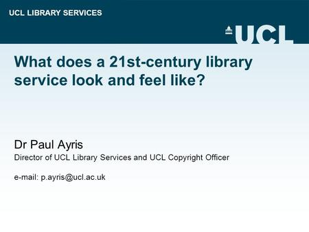 UCL LIBRARY SERVICES What does a 21st-century library service look and feel like? Dr Paul Ayris Director of UCL Library Services and UCL Copyright Officer.