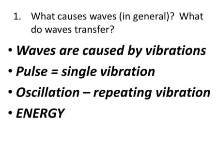 1.What causes waves (in general)? What do waves transfer? Waves are caused by vibrations Pulse = single vibration Oscillation – repeating vibration ENERGY.