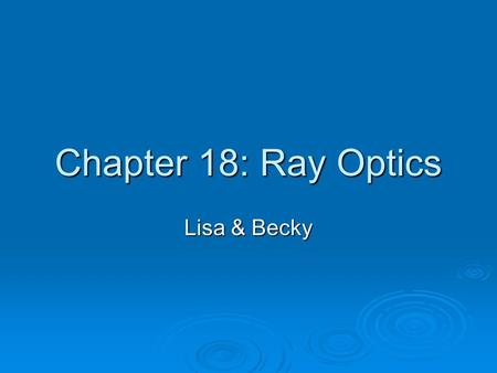 Chapter 18: Ray Optics Lisa & Becky. Ray Model of Light  Light rays travel in straight lines  Light rays cross but do not interact  Light rays travel.