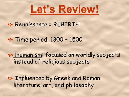 Let's Review!  Renaissance = REBIRTH  Time period: 1300 – 1500  Humanism: focused on worldly subjects instead of religious subjects  Influenced by.