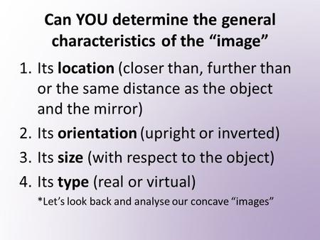 "Can YOU determine the general characteristics of the ""image"" 1.Its location (closer than, further than or the same distance as the object and the mirror)"