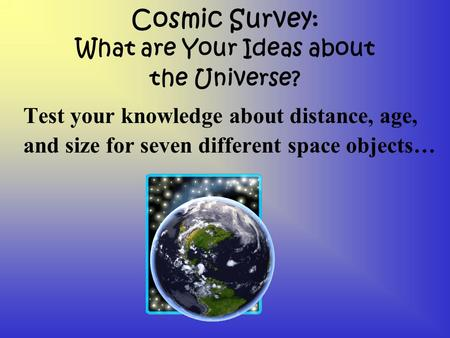 Cosmic Survey: What are Your Ideas about the Universe? Test your knowledge about distance, age, and size for seven different space objects…
