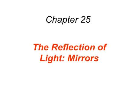 Chapter 25 The Reflection of Light: Mirrors. LAW OF REFLECTION The incident ray, the reflected ray, and the normal to the surface all lie in the same.
