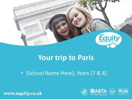 Www.equity.co.uk Your trip to Paris {School Name Here}, Years {7 & 8}