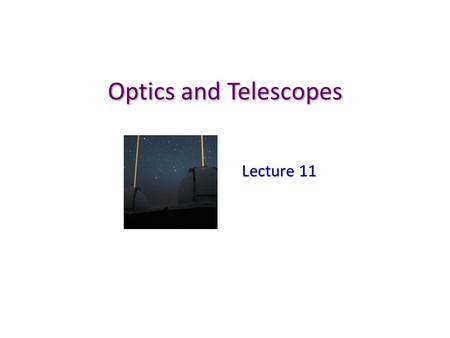 Optics and Telescopes Lecture 11. Why do we use telescopes? Human eyes are lenses! Human eyes are lenses! Using larger lenses… Using larger lenses… 