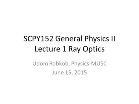 SCPY152 General Physics II Lecture 1 Ray Optics Udom Robkob, Physics-MUSC June 15, 2015.