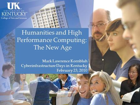 Humanities and High Performance Computing: The New Age Mark Lawrence Kornbluh Cyberinfrastructure Days in Kentucky February 23, 2010.