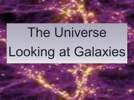 The Universe Looking at Galaxies. The Universe Early in the history of the universe, hydrogen and helium (and other forms of matter) clumped together.
