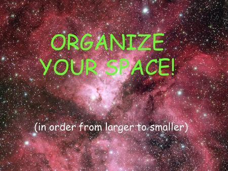 ORGANIZE YOUR SPACE! (in order from larger to smaller)