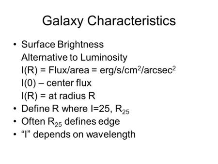 Galaxy Characteristics Surface Brightness Alternative to Luminosity I(R) = Flux/area = erg/s/cm 2 /arcsec 2 I(0) – center flux I(R) = at radius R Define.