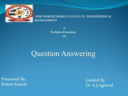 A Technical Seminar on Question Answering SHRI RAMDEOBABA COLLEGE OF ENGINEERING & MANAGEMENT Presented By: Rohini Kamdi Guided By: Dr. A.J.Agrawal.