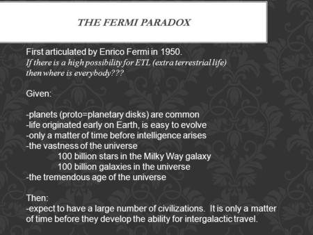 THE FERMI PARADOX First articulated by Enrico Fermi in 1950. If there is a high possibility for ETL (extra terrestrial life) then where is everybody???