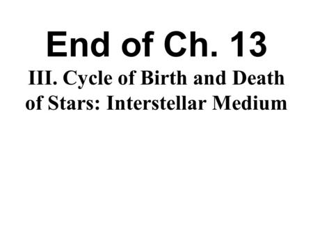 End of Ch. 13 III. Cycle of Birth and Death of Stars: Interstellar Medium Ch. 14.
