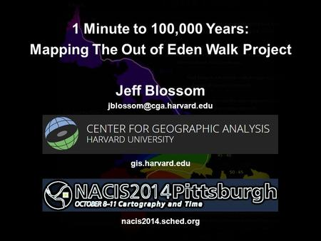 1 Minute to 100,000 Years: Mapping The Out of Eden Walk Project Jeff Blossom gis.harvard.edu nacis2014.sched.org.