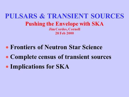 PULSARS & TRANSIENT SOURCES Pushing the Envelope with SKA Jim Cordes, Cornell 28 Feb 2000  Frontiers of Neutron Star Science  Complete census of transient.