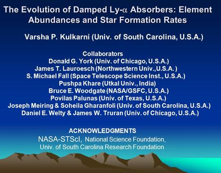 The Evolution of Damped Ly-  Absorbers: Element Abundances and Star Formation Rates Varsha P. Kulkarni (Univ. of South Carolina, U.S.A.) Collaborators.