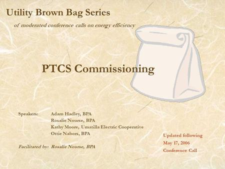 Of moderated conference calls on energy efficiency Utility Brown Bag Series PTCS Commissioning Updated following May 17, 2006 Conference Call Speakers: