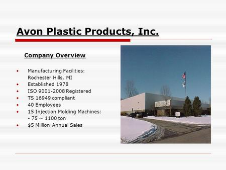 Avon Plastic Products, Inc. Company Overview Manufacturing Facilities: Rochester Hills, MI Established 1978 ISO 9001-2008 Registered TS 16949 compliant.