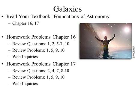 Galaxies Read Your Textbook: Foundations of Astronomy –Chapter 16, 17 Homework Problems Chapter 16 –Review Questions: 1, 2, 5-7, 10 –Review Problems: 1,