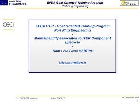 TORE SUPRA Association EURATOM-CEA 2 nd GOTA-PPE meeting Julien WAGREZ 1 06 December 2009 EFDA ITER - Goal Oriented Training Program Port Plug Engineering.